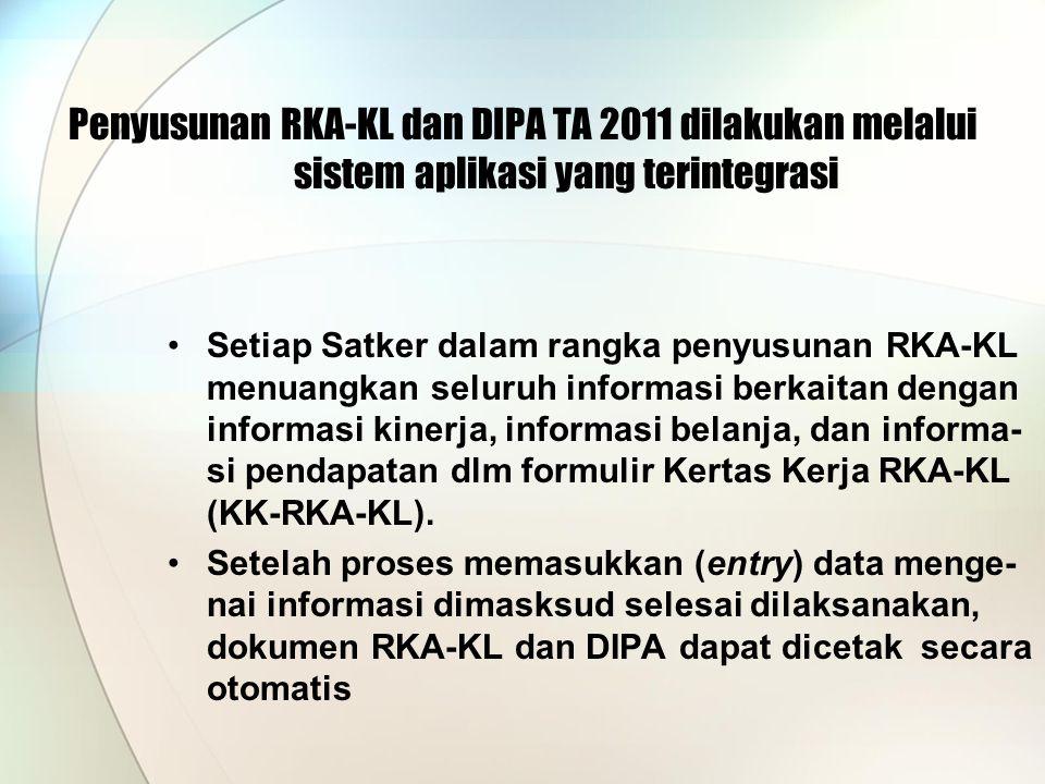 Penyusunan RKA-KL dan DIPA TA 2011 dilakukan melalui sistem aplikasi yang terintegrasi Setiap Satker dalam rangka penyusunan RKA-KL menuangkan seluruh informasi berkaitan dengan informasi kinerja, informasi belanja, dan informa- si pendapatan dlm formulir Kertas Kerja RKA-KL (KK-RKA-KL).