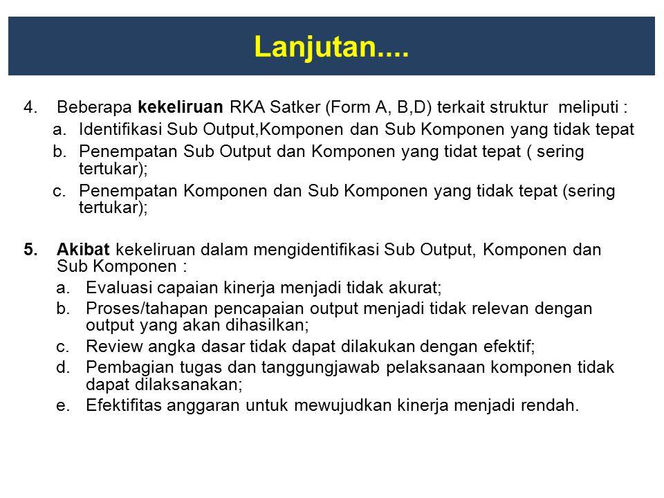 Lanjutan.... 4.Beberapa kekeliruan RKA Satker (Form A, B,D) terkait struktur meliputi : a.Identifikasi Sub Output,Komponen dan Sub Komponen yang tidak