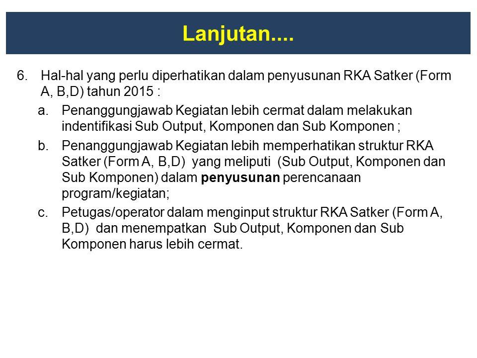 Lanjutan.... 6.Hal-hal yang perlu diperhatikan dalam penyusunan RKA Satker (Form A, B,D) tahun 2015 : a.Penanggungjawab Kegiatan lebih cermat dalam me