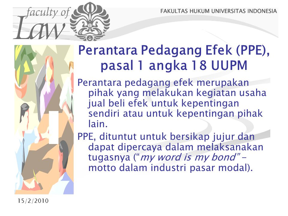 15/2/2010 Perantara Pedagang Efek (PPE), pasal 1 angka 18 UUPM Perantara pedagang efek merupakan pihak yang melakukan kegiatan usaha jual beli efek un