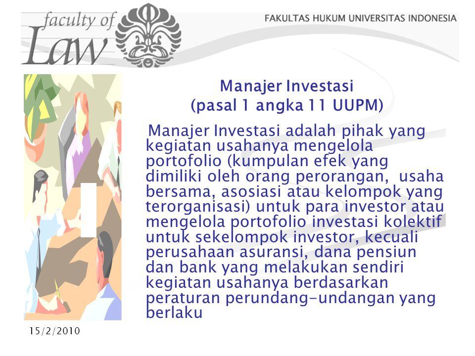 15/2/2010 Manajer Investasi (pasal 1 angka 11 UUPM) Manajer Investasi adalah pihak yang kegiatan usahanya mengelola portofolio (kumpulan efek yang dim