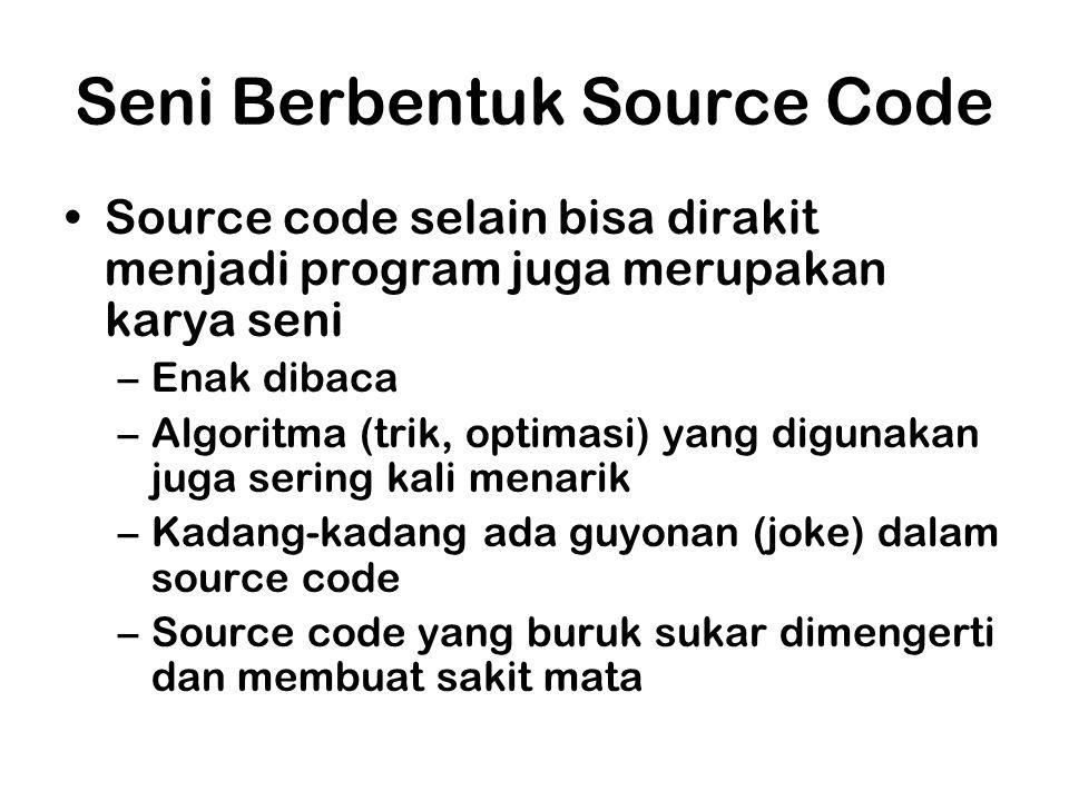 Seni Berbentuk Source Code Source code selain bisa dirakit menjadi program juga merupakan karya seni –Enak dibaca –Algoritma (trik, optimasi) yang digunakan juga sering kali menarik –Kadang-kadang ada guyonan (joke) dalam source code –Source code yang buruk sukar dimengerti dan membuat sakit mata