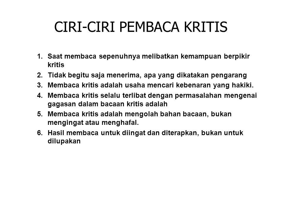 CIRI-CIRI PEMBACA KRITIS 1.Saat membaca sepenuhnya melibatkan kemampuan berpikir kritis 2.Tidak begitu saja menerima, apa yang dikatakan pengarang 3.M