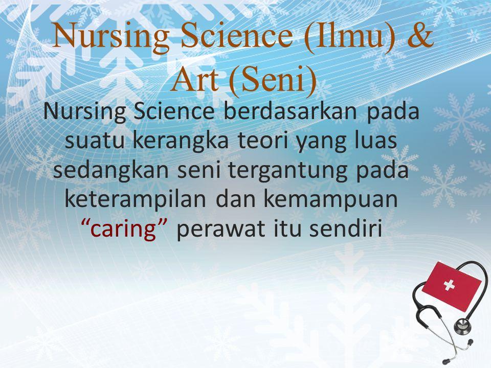 Nursing Science (Ilmu) & Art (Seni) Nursing Science berdasarkan pada suatu kerangka teori yang luas sedangkan seni tergantung pada keterampilan dan kemampuan caring perawat itu sendiri