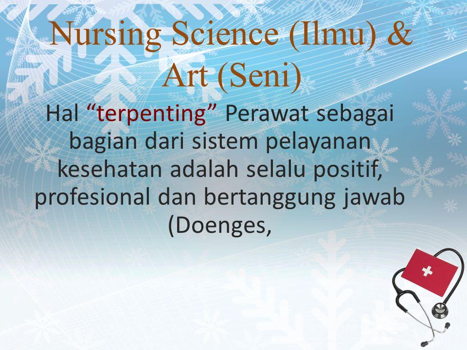 Nursing Science (Ilmu) & Art (Seni) Hal terpenting Perawat sebagai bagian dari sistem pelayanan kesehatan adalah selalu positif, profesional dan bertanggung jawab (Doenges,
