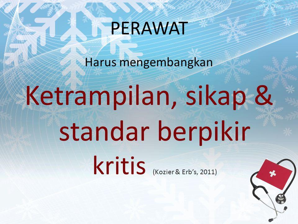 PERAWAT Harus mengembangkan Ketrampilan, sikap & standar berpikir kritis (Kozier & Erb's, 2011)