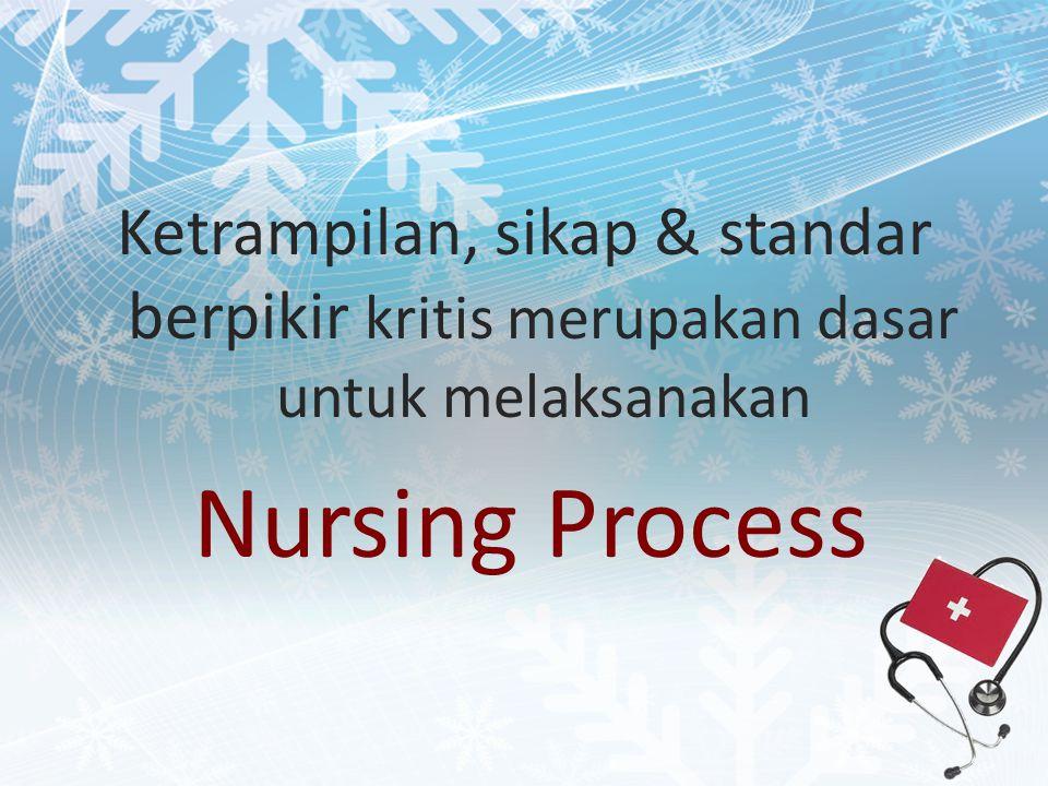 Ketrampilan, sikap & standar berpikir kritis merupakan dasar untuk melaksanakan Nursing Process