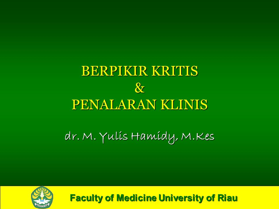 Faculty of Medicine University of Riau BERPIKIR KRITIS & PENALARAN KLINIS dr. M. Yulis Hamidy, M.Kes