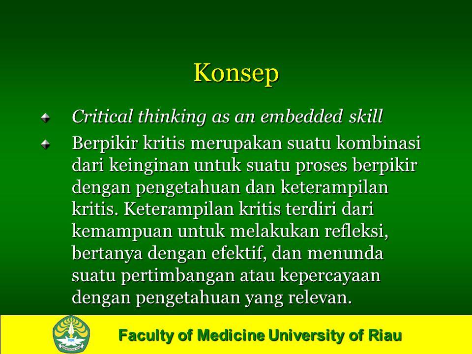 Faculty of Medicine University of Riau Konsep Critical thinking as an embedded skill Berpikir kritis merupakan suatu kombinasi dari keinginan untuk su