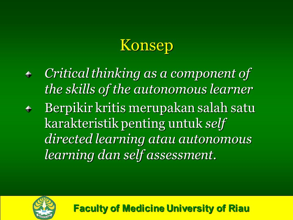 Faculty of Medicine University of Riau Konsep Critical thinking as a component of the skills of the autonomous learner Berpikir kritis merupakan salah