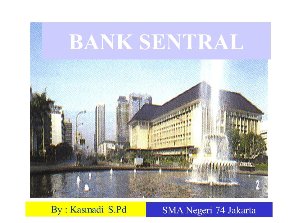 By : Kasmadi S.Pd SMA Negeri 74 Jakarta BANK SENTRAL