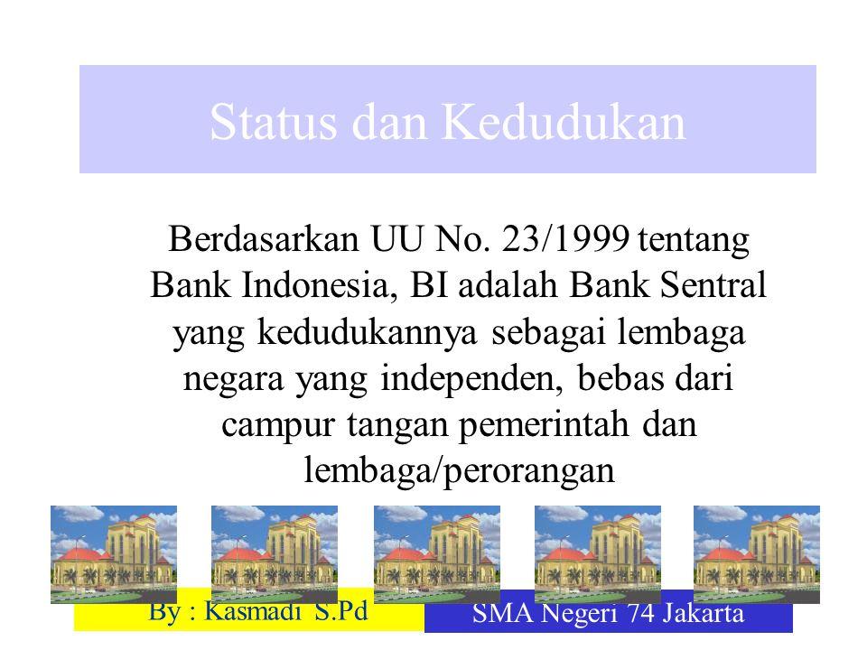 By : Kasmadi S.Pd SMA Negeri 74 Jakarta Status dan Kedudukan Berdasarkan UU No. 23/1999 tentang Bank Indonesia, BI adalah Bank Sentral yang kedudukann