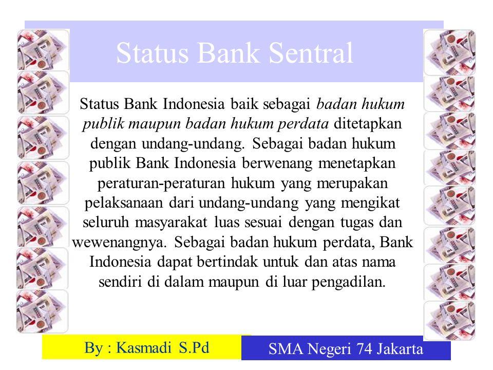 By : Kasmadi S.Pd SMA Negeri 74 Jakarta Status Bank Sentral Status Bank Indonesia baik sebagai badan hukum publik maupun badan hukum perdata ditetapka