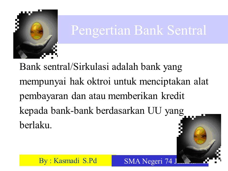 By : Kasmadi S.Pd SMA Negeri 74 Jakarta Pengertian Bank Sentral Bank sentral/Sirkulasi adalah bank yang mempunyai hak oktroi untuk menciptakan alat pe