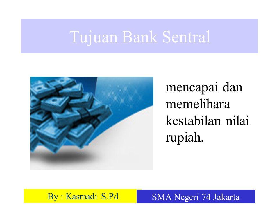 By : Kasmadi S.Pd SMA Negeri 74 Jakarta Tujuan Bank Sentral mencapai dan memelihara kestabilan nilai rupiah.
