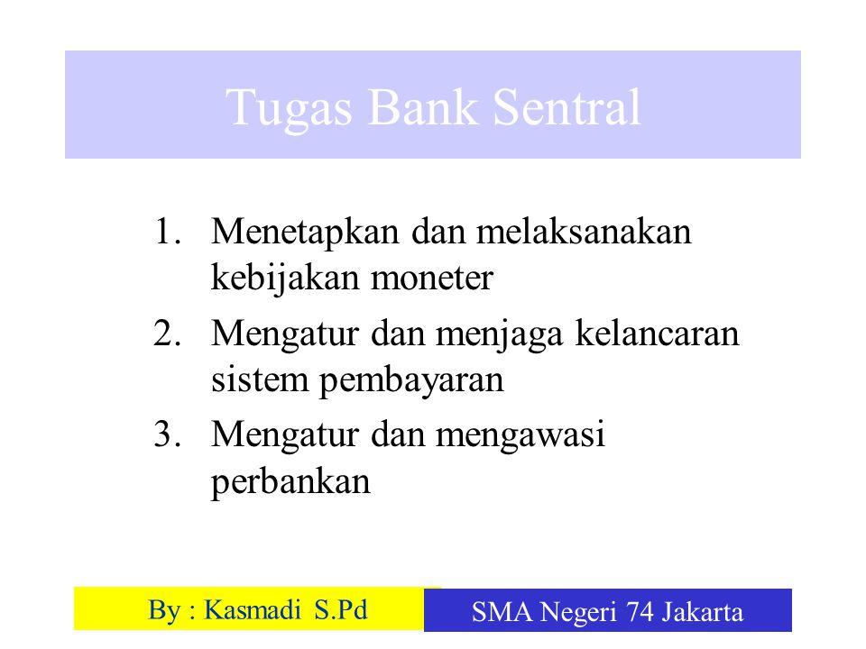 By : Kasmadi S.Pd SMA Negeri 74 Jakarta Tugas Bank Sentral 1.Menetapkan dan melaksanakan kebijakan moneter 2.Mengatur dan menjaga kelancaran sistem pe