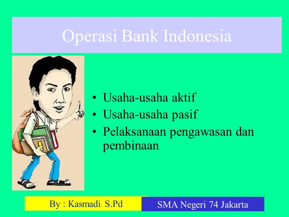 By : Kasmadi S.Pd SMA Negeri 74 Jakarta Operasi Bank Indonesia Usaha-usaha aktif Usaha-usaha pasif Pelaksanaan pengawasan dan pembinaan