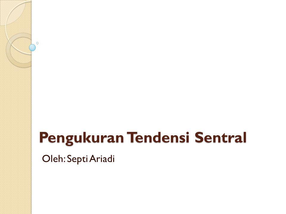 Pengukuran Tendensi Sentral Oleh: Septi Ariadi