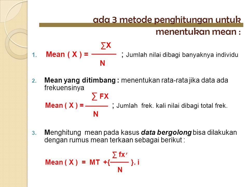 ada 3 metode penghitungan untuk menentukan mean : ∑X 1. Mean ( X ) = ; Jumlah nilai dibagi banyaknya individu N 2. Mean yang ditimbang : menentukan ra