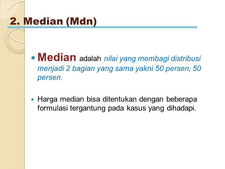 2. Median (Mdn) Median adalah nilai yang membagi distribusi menjadi 2 bagian yang sama yakni 50 persen, 50 persen. Harga median bisa ditentukan dengan
