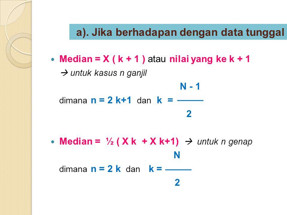a). Jika berhadapan dengan data tunggal Median = X ( k + 1 ) atau nilai yang ke k + 1  untuk kasus n ganjil N - 1 dimana n = 2 k+1 dan k = 2 Median =