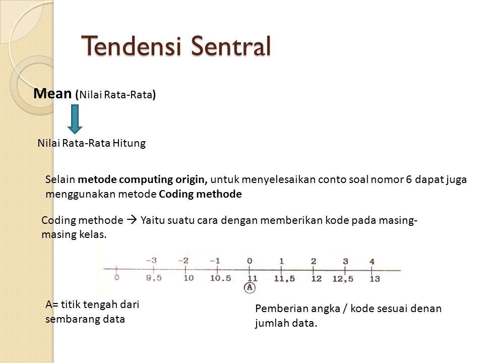 Tendensi Sentral Mean (Nilai Rata-Rata) Nilai Rata-Rata Hitung Selain metode computing origin, untuk menyelesaikan conto soal nomor 6 dapat juga menggunakan metode Coding methode Coding methode  Yaitu suatu cara dengan memberikan kode pada masing- masing kelas.