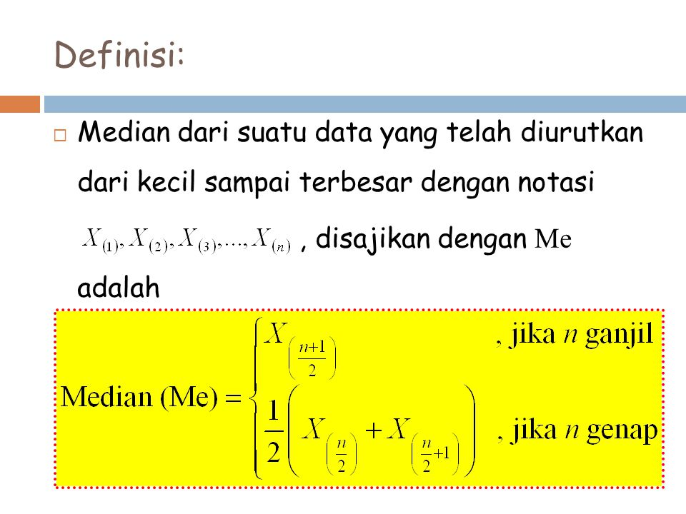 Definisi:  Median dari suatu data yang telah diurutkan dari kecil sampai terbesar dengan notasi, disajikan dengan Me adalah