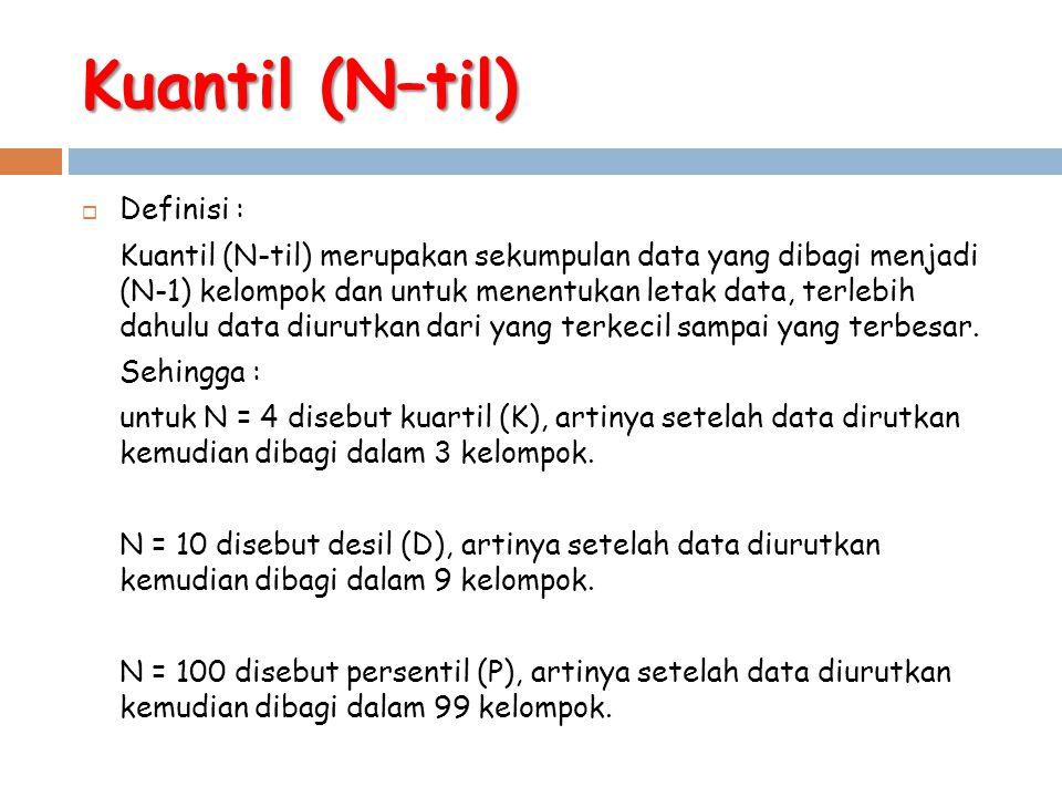 Kuantil (N–til)  Definisi : Kuantil (N-til) merupakan sekumpulan data yang dibagi menjadi (N-1) kelompok dan untuk menentukan letak data, terlebih da