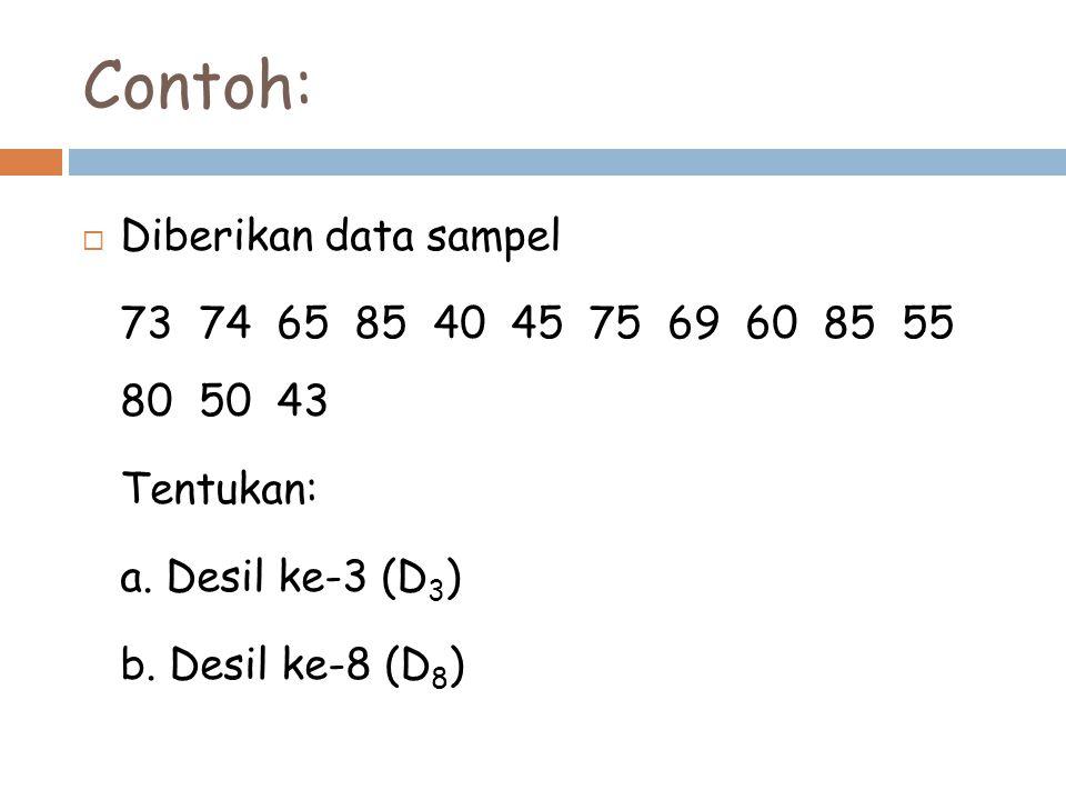 Contoh:  Diberikan data sampel 73 74 65 85 40 45 75 69 60 85 55 80 50 43 Tentukan: a. Desil ke-3 (D 3 ) b. Desil ke-8 (D 8 )