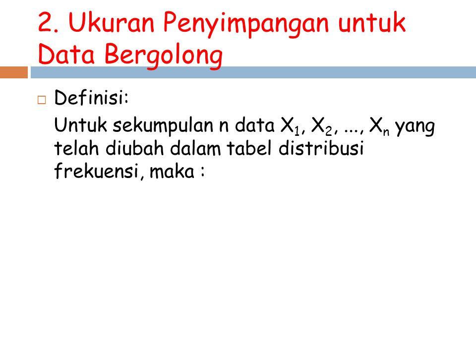 2. Ukuran Penyimpangan untuk Data Bergolong  Definisi: Untuk sekumpulan n data X 1, X 2,..., X n yang telah diubah dalam tabel distribusi frekuensi,