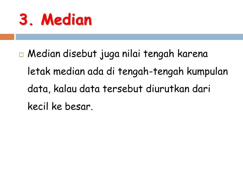 3. Median  Median disebut juga nilai tengah karena letak median ada di tengah-tengah kumpulan data, kalau data tersebut diurutkan dari kecil ke besar