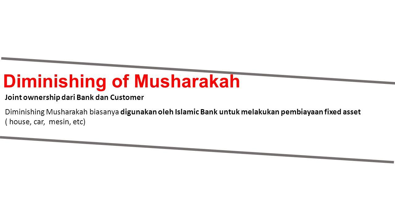 Diminishing of Musharakah Joint ownership dari Bank dan Customer Diminishing Musharakah biasanya digunakan oleh Islamic Bank untuk melakukan pembiayaa