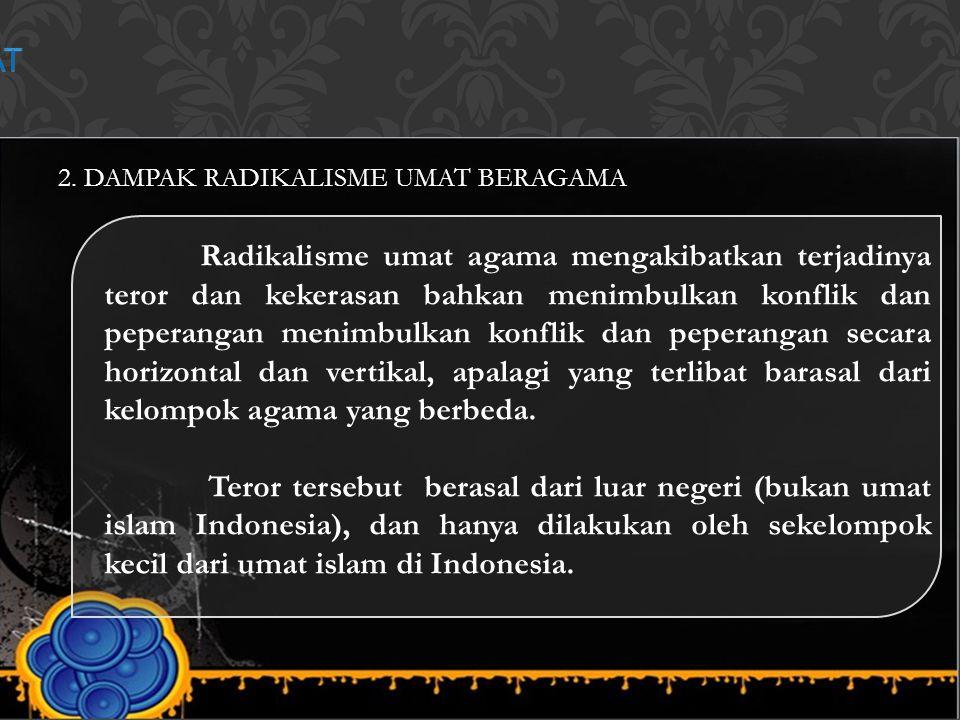 2. DAMPAK RADIKALISME UMAT BERAGAMA Radikalisme umat agama mengakibatkan terjadinya teror dan kekerasan bahkan menimbulkan konflik dan peperangan meni