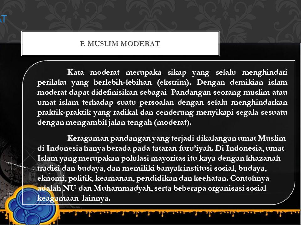 F. MUSLIM MODERAT Kata moderat merupaka sikap yang selalu menghindari perilaku yang berlebih-lebihan (ekstrim). Dengan demikian islam moderat dapat di