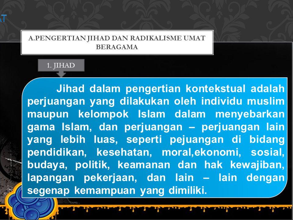 A.PENGERTIAN JIHAD DAN RADIKALISME UMAT BERAGAMA 1. JIHAD Jihad dalam pengertian kontekstual adalah perjuangan yang dilakukan oleh individu muslim mau