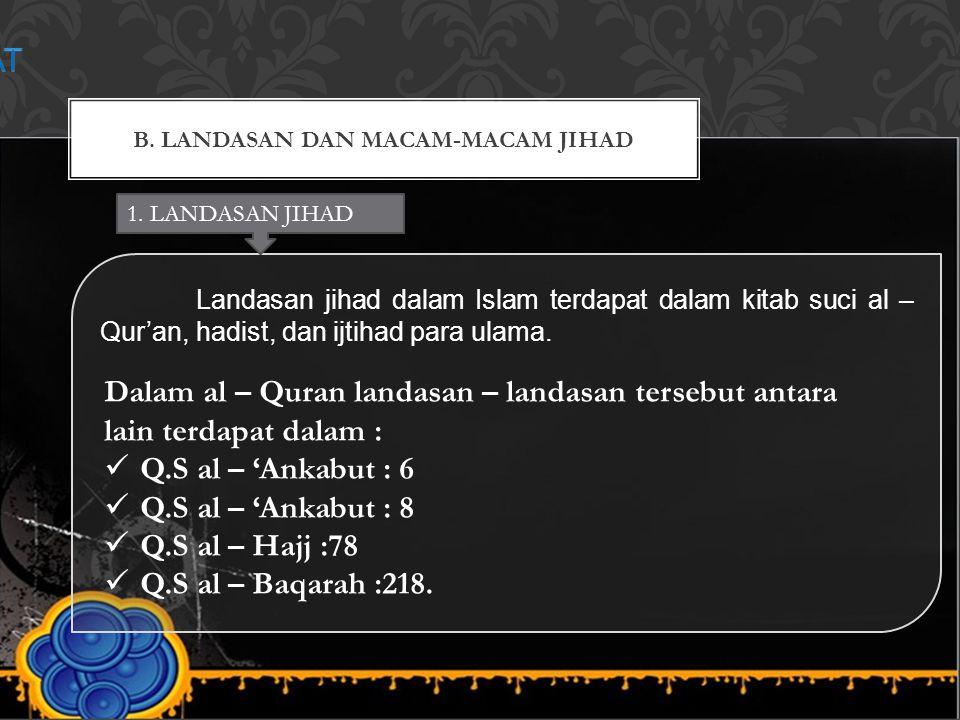 B. LANDASAN DAN MACAM-MACAM JIHAD Landasan jihad dalam Islam terdapat dalam kitab suci al – Qur'an, hadist, dan ijtihad para ulama. 1. LANDASAN JIHAD
