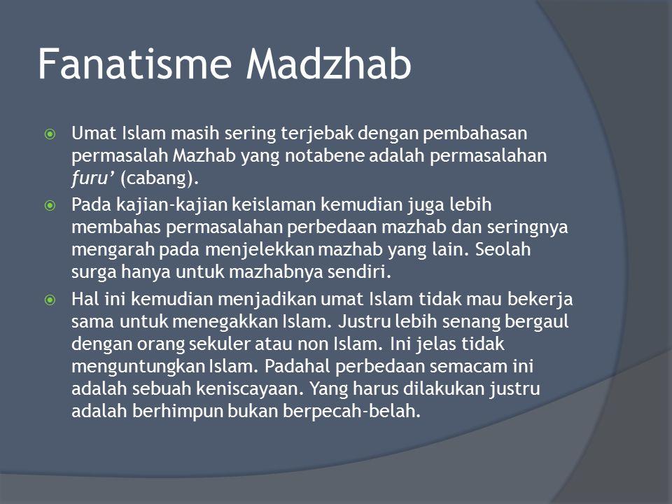 Fanatisme Madzhab  Umat Islam masih sering terjebak dengan pembahasan permasalah Mazhab yang notabene adalah permasalahan furu' (cabang).  Pada kaji