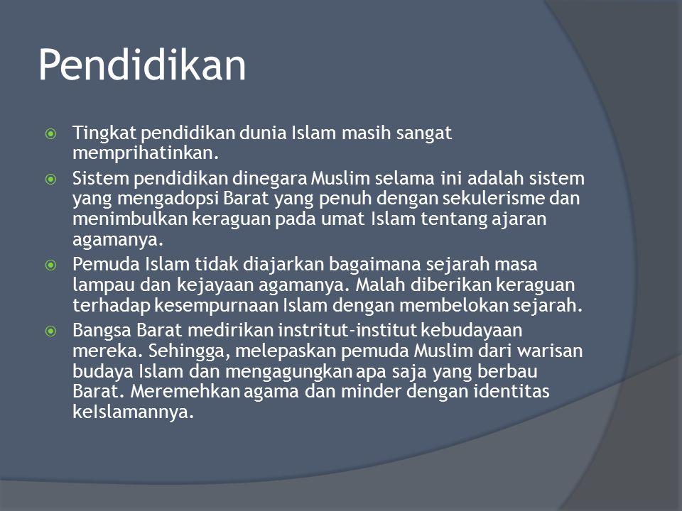 Pendidikan  Tingkat pendidikan dunia Islam masih sangat memprihatinkan.  Sistem pendidikan dinegara Muslim selama ini adalah sistem yang mengadopsi