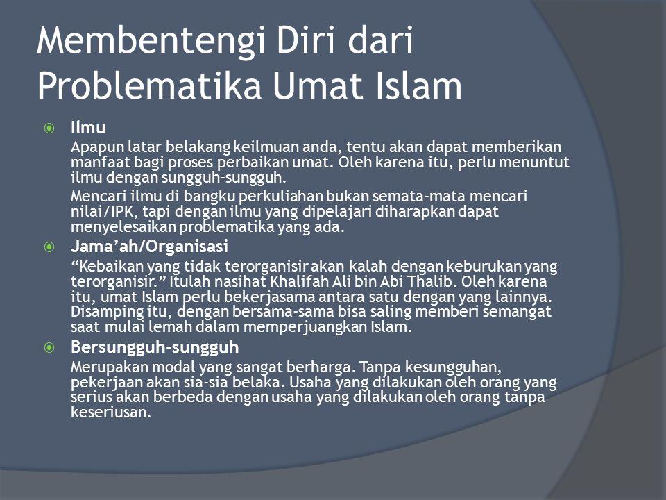Membentengi Diri dari Problematika Umat Islam  Ilmu Apapun latar belakang keilmuan anda, tentu akan dapat memberikan manfaat bagi proses perbaikan um