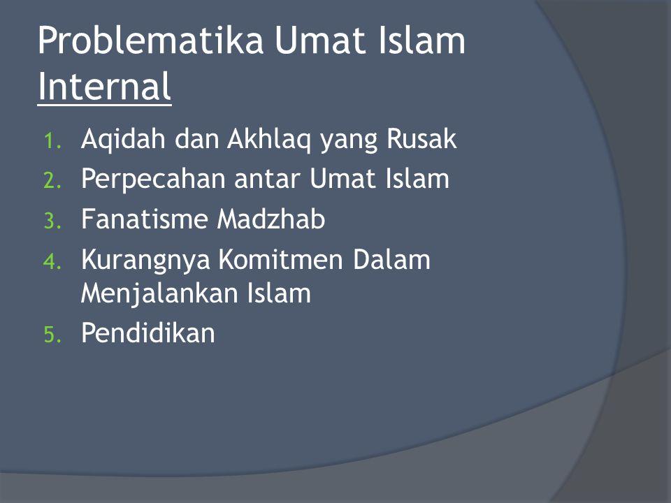 Problematika Umat Islam Internal 1. Aqidah dan Akhlaq yang Rusak 2. Perpecahan antar Umat Islam 3. Fanatisme Madzhab 4. Kurangnya Komitmen Dalam Menja