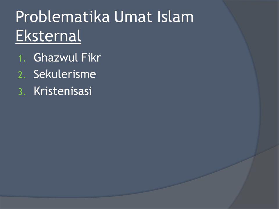 Problematika Umat Islam Eksternal 1. Ghazwul Fikr 2. Sekulerisme 3. Kristenisasi