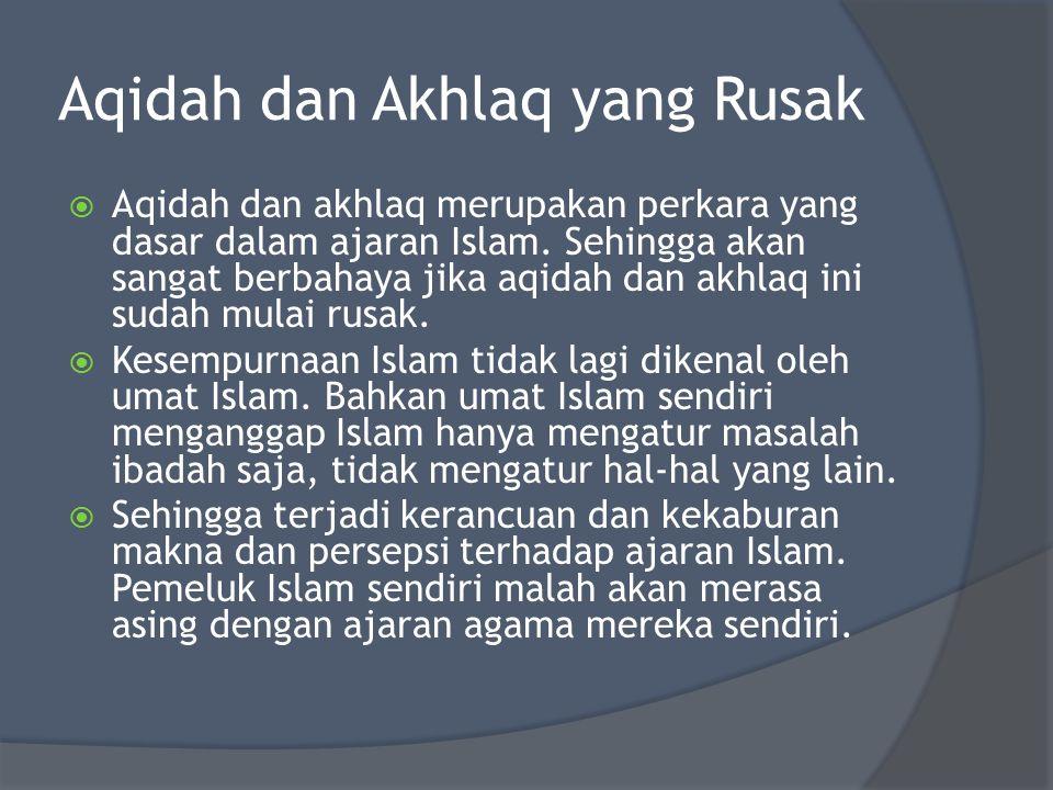 Aqidah dan Akhlaq yang Rusak  Aqidah dan akhlaq merupakan perkara yang dasar dalam ajaran Islam. Sehingga akan sangat berbahaya jika aqidah dan akhla