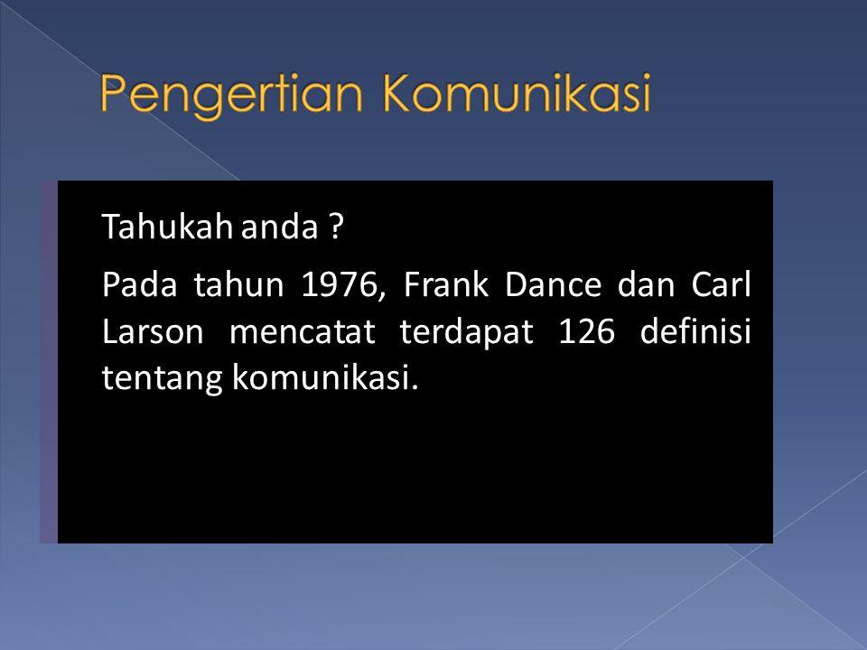 Tahukah anda ? Pada tahun 1976, Frank Dance dan Carl Larson mencatat terdapat 126 definisi tentang komunikasi. Tahukah anda ? Pada tahun 1976, Frank D