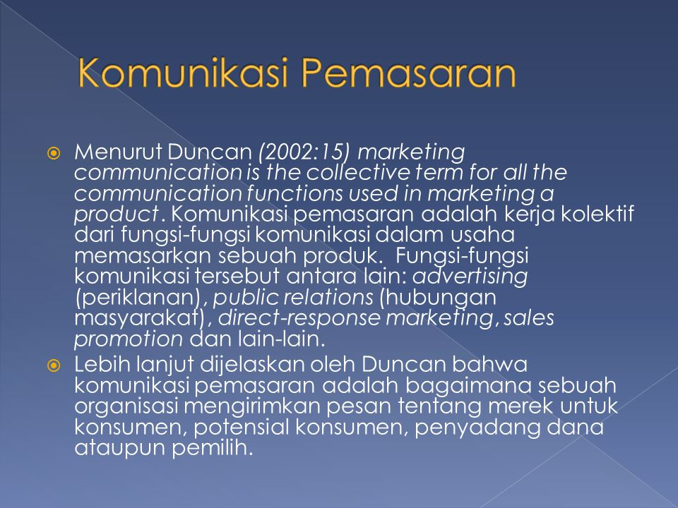 Menurut Duncan (2002:15) marketing communication is the collective term for all the communication functions used in marketing a product. Komunikasi