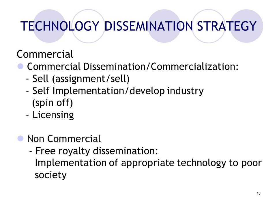 13 TECHNOLOGY DISSEMINATION STRATEGY Commercial Commercial Dissemination/Commercialization: - Sell (assignment/sell) - Self Implementation/develop industry (spin off) - Licensing Non Commercial - Free royalty dissemination: Implementation of appropriate technology to poor society