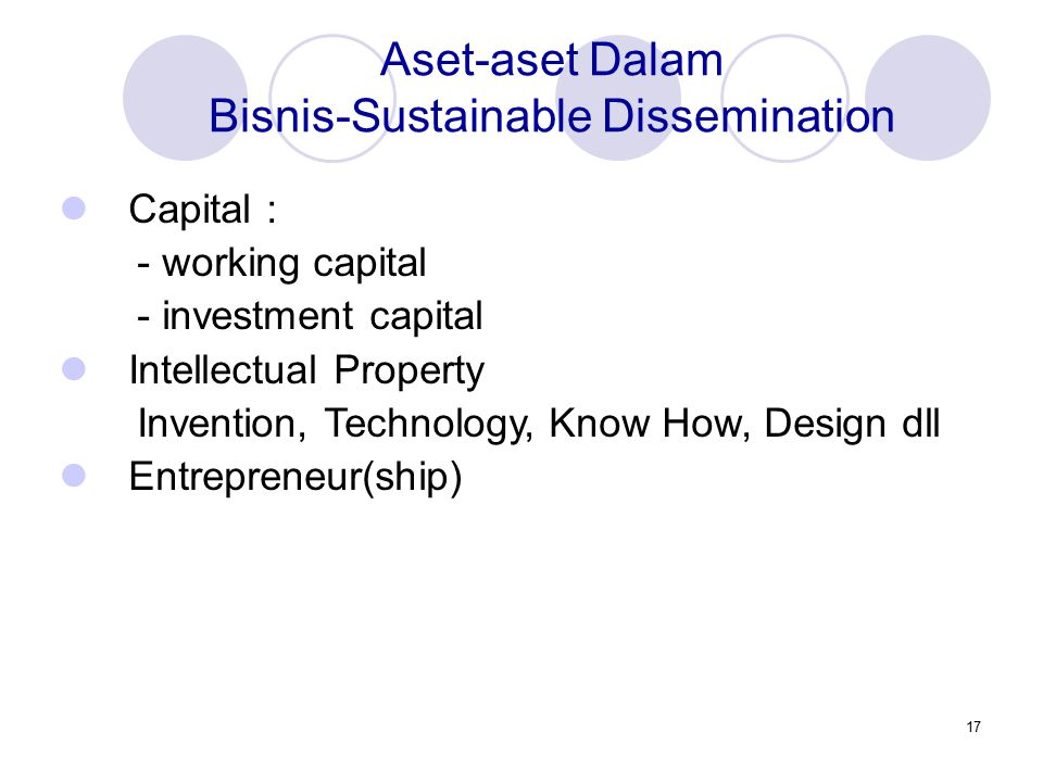 17 Aset-aset Dalam Bisnis-Sustainable Dissemination Capital : - working capital - investment capital Intellectual Property Invention, Technology, Know How, Design dll Entrepreneur(ship)