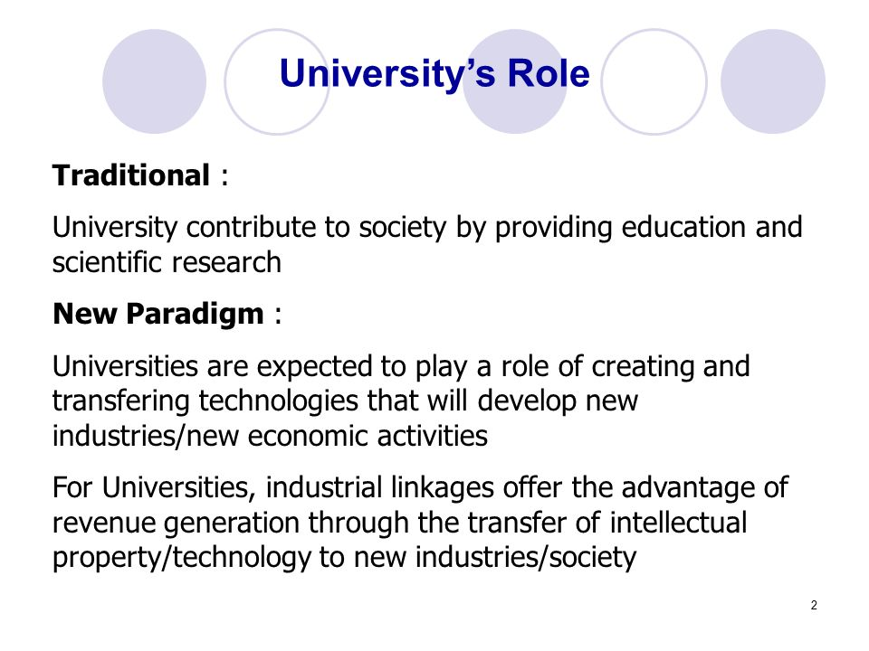 2 University's Role Traditional : University contribute to society by providing education and scientific research New Paradigm : Universities are expected to play a role of creating and transfering technologies that will develop new industries/new economic activities For Universities, industrial linkages offer the advantage of revenue generation through the transfer of intellectual property/technology to new industries/society