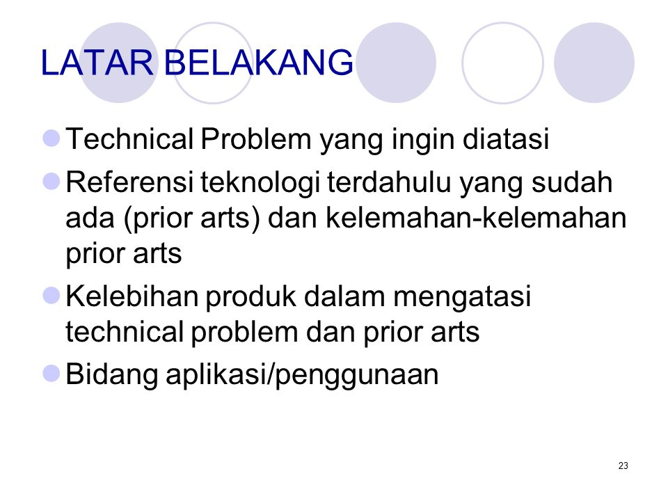 23 LATAR BELAKANG Technical Problem yang ingin diatasi Referensi teknologi terdahulu yang sudah ada (prior arts) dan kelemahan-kelemahan prior arts Kelebihan produk dalam mengatasi technical problem dan prior arts Bidang aplikasi/penggunaan