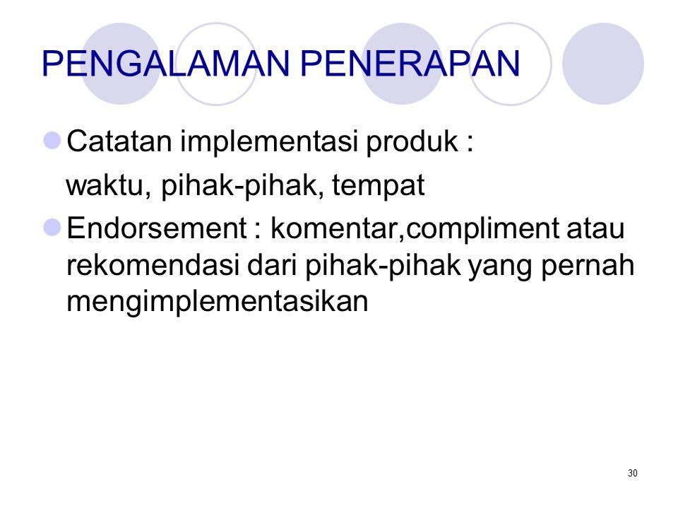30 PENGALAMAN PENERAPAN Catatan implementasi produk : waktu, pihak-pihak, tempat Endorsement : komentar,compliment atau rekomendasi dari pihak-pihak yang pernah mengimplementasikan