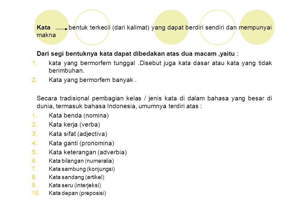Pembagian kelas kata bahasa Indonesia (oleh Tim Depdikbud RI [yang terdapat di dalam buku Tata Bahasa Baku Bahasa Indonesia,edisi perdana,1988]) Verba (Kata Kerja) Adjective ( Kata Sifat) Adverbia (Kata Keterangan) Rumpun Kata Benda, yang beranggotakan : Nomina (Kata Benda / Kata Nama) Pronomina (Kata Ganti) Numeralia (Kata Bilangan) Rumpun Kata Tugas,yang beranggotakan : Preposisi (Kata Depan) Kunjungtor (Kata Sambung) Interjeksi (Kata Seru) Artiklel (Kata Sandang) Partikel